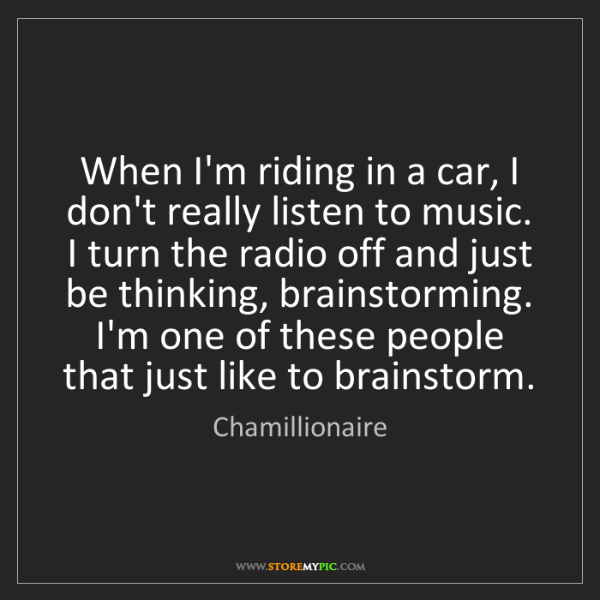 Chamillionaire: When I'm riding in a car, I don't really listen to music....