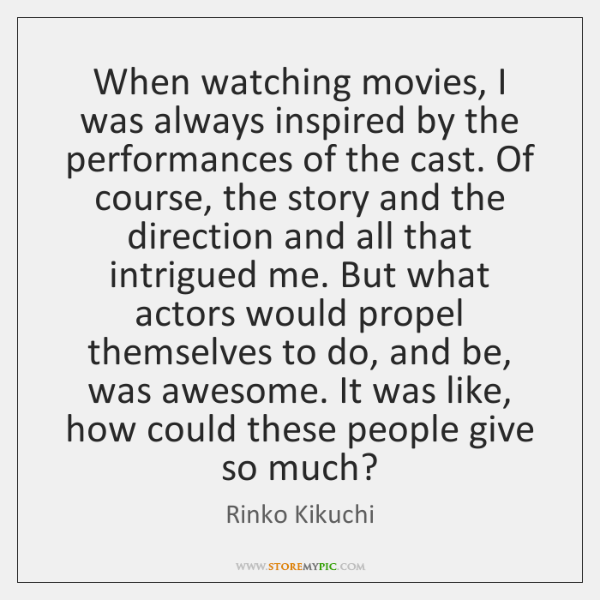 When watching movies, I was always inspired by the performances of the ...