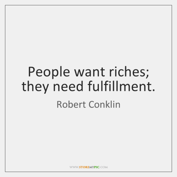 People want riches; they need fulfillment.