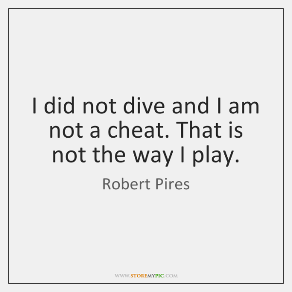 I did not dive and I am not a cheat. That is ...