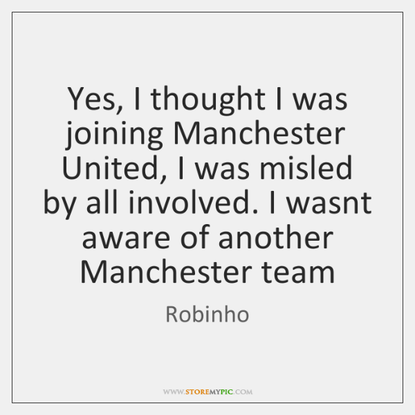 Yes, I thought I was joining Manchester United, I was misled by ...