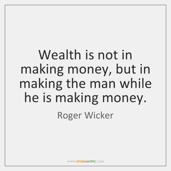 Wealth is not in making money, but in making the man while ...