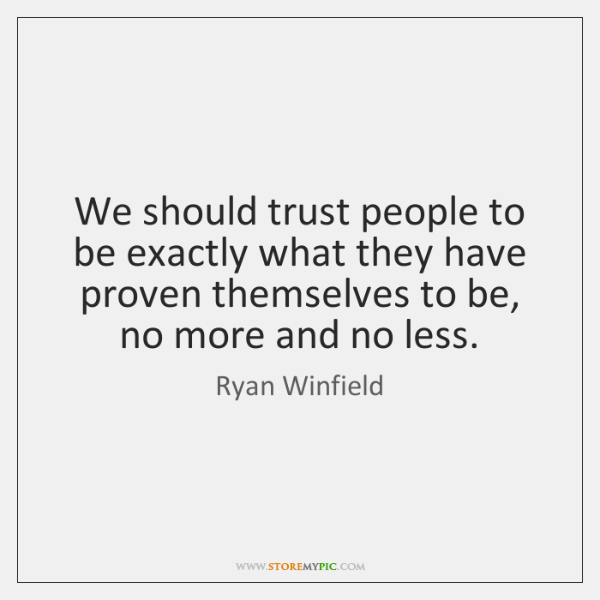 We should trust people to be exactly what they have proven themselves ...