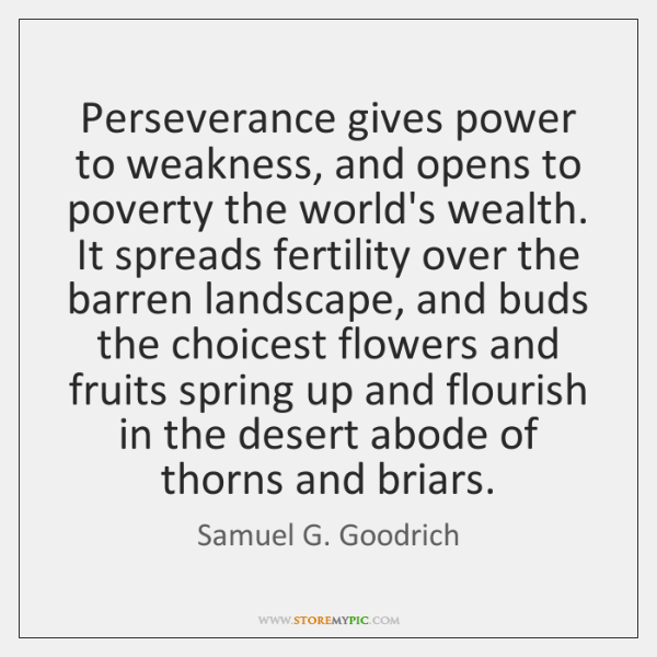 Perseverance gives power to weakness, and opens to poverty the world's wealth. ...