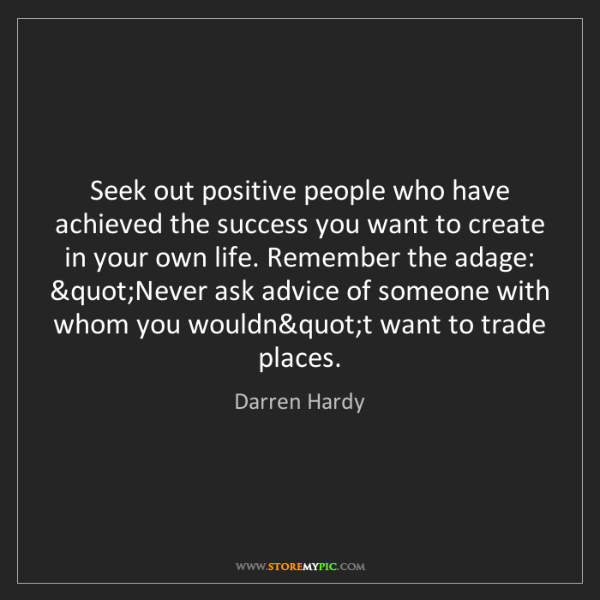 Darren Hardy: Seek out positive people who have achieved the success...
