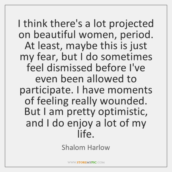 I think there's a lot projected on beautiful women, period. At least, ...