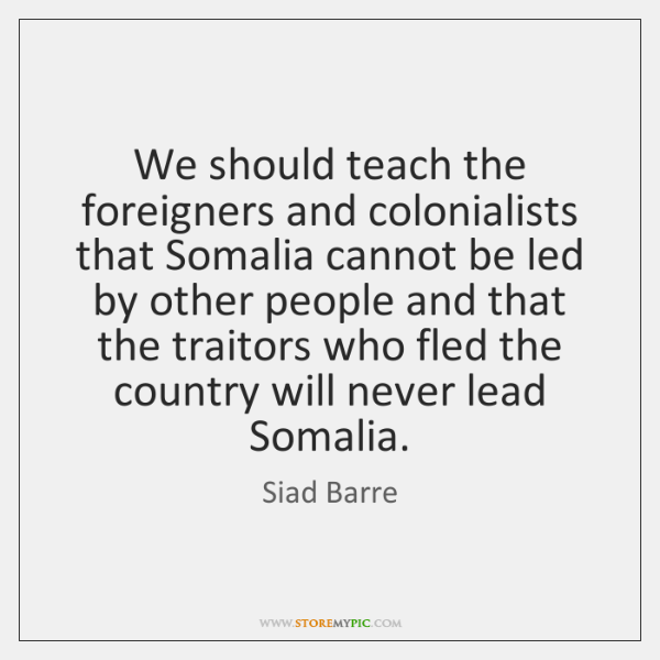 We should teach the foreigners and colonialists that Somalia cannot be led ...