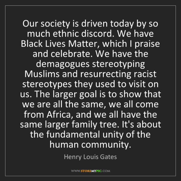 Henry Louis Gates: Our society is driven today by so much ethnic discord....