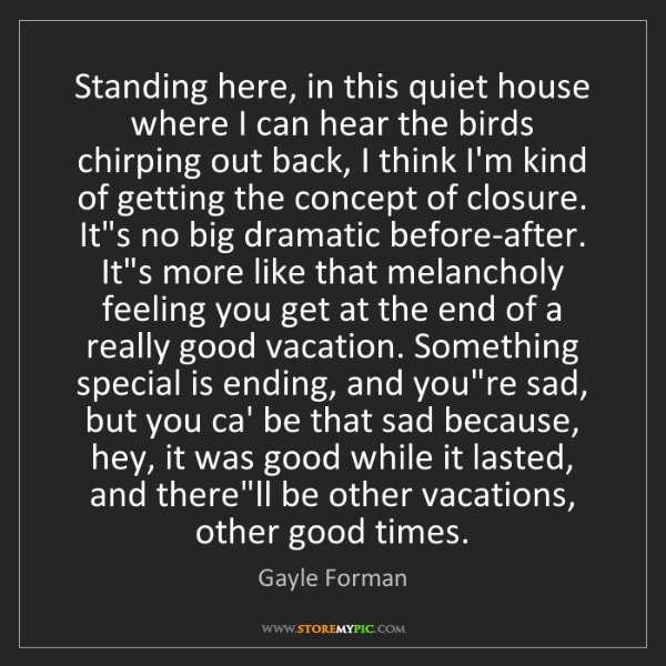 Gayle Forman: Standing here, in this quiet house where I can hear the...