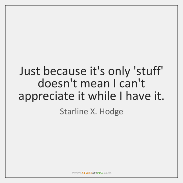 Just because it's only 'stuff' doesn't mean I can't appreciate it while ...