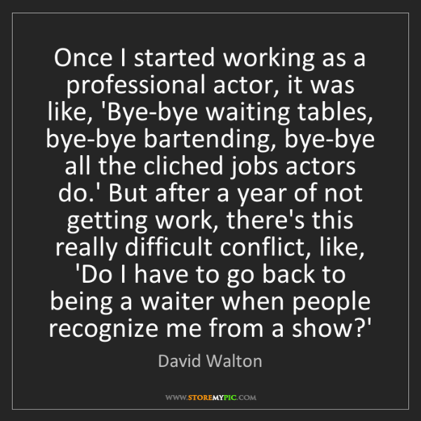 David Walton: Once I started working as a professional actor, it was...