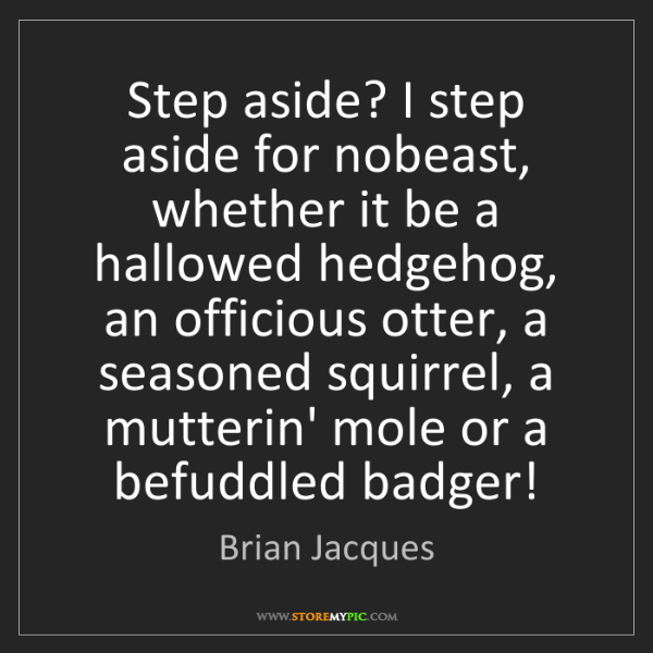 Brian Jacques: Step aside? I step aside for nobeast, whether it be a...