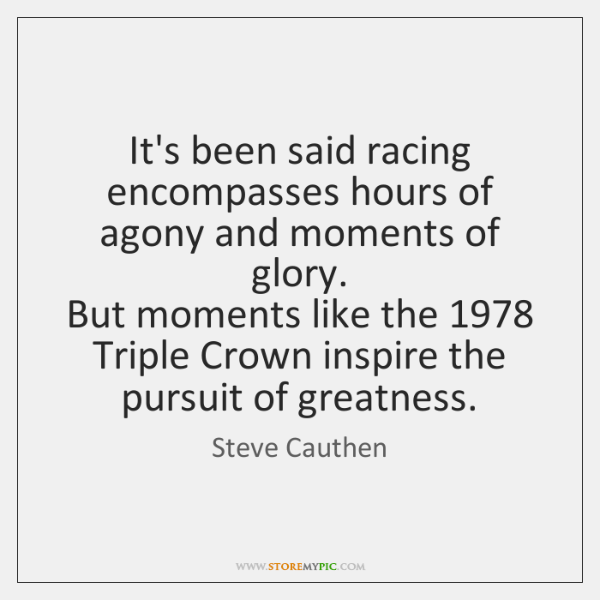 It's been said racing encompasses hours of agony and moments of glory.  ...