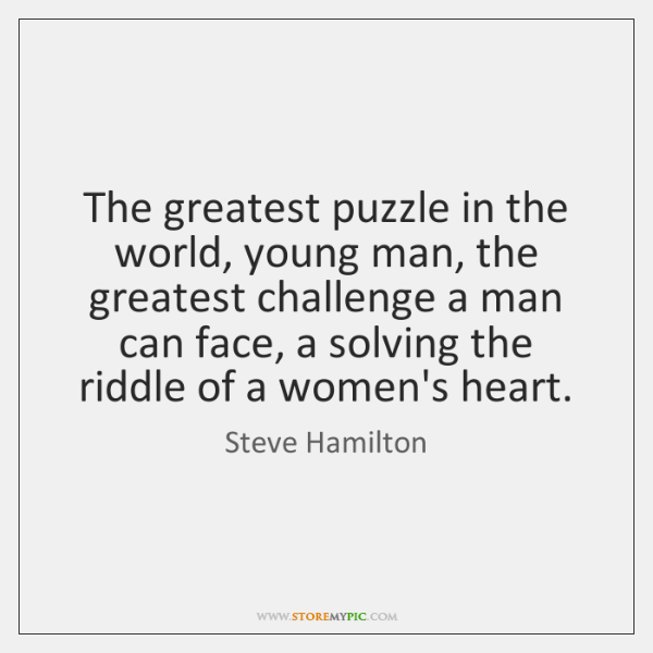 The greatest puzzle in the world, young man, the greatest challenge a ...