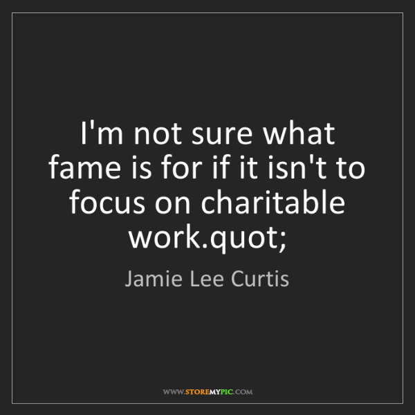 Jamie Lee Curtis: I'm not sure what fame is for if it isn't to focus on...
