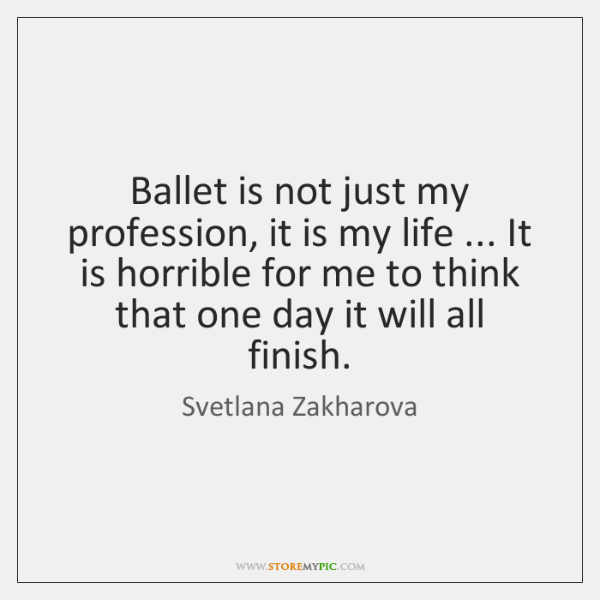 Ballet is not just my profession, it is my life ... It is ...