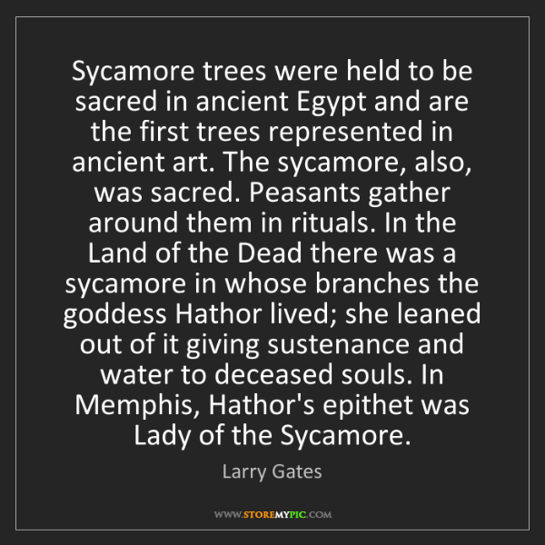 Larry Gates: Sycamore trees were held to be sacred in ancient Egypt...