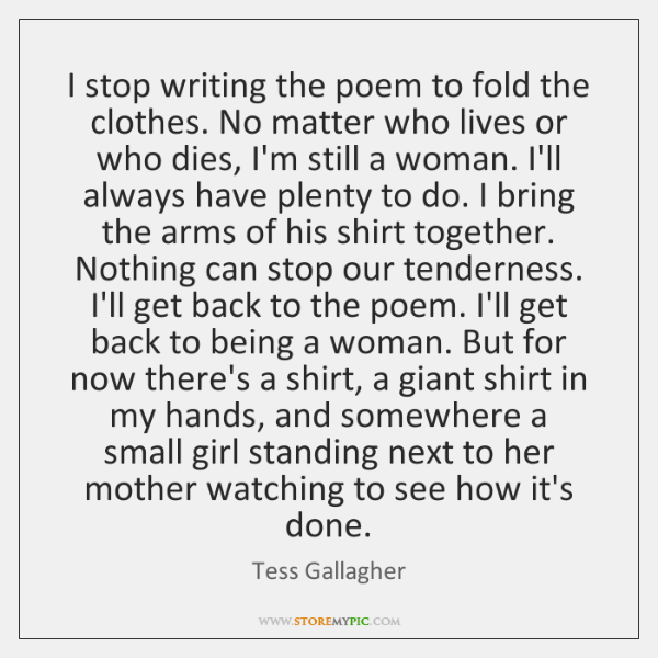 I stop writing the poem to fold the clothes. No matter who ...