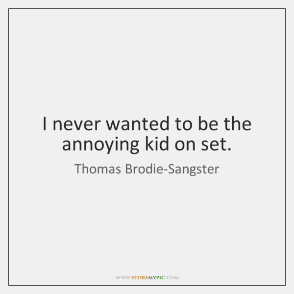 I never wanted to be the annoying kid on set.