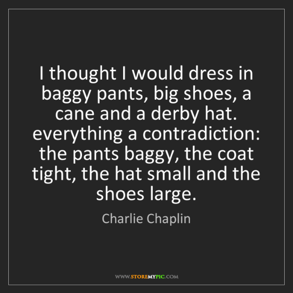 Charlie Chaplin: I thought I would dress in baggy pants, big shoes, a...