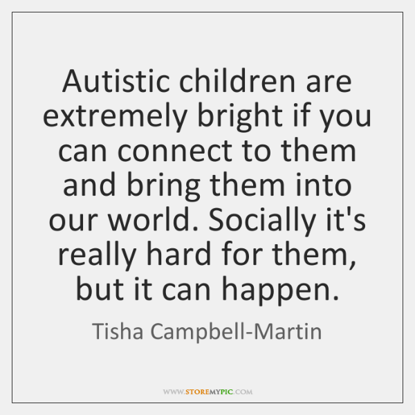 Autistic children are extremely bright if you can connect to them and ...
