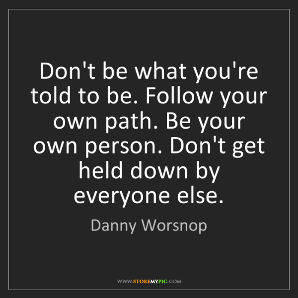Danny Worsnop: Don't be what you're told to be. Follow your own path....