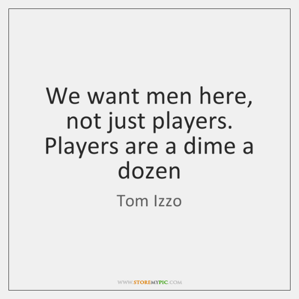 We want men here, not just players. Players are a dime a ...