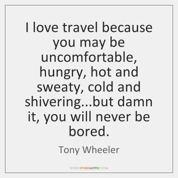 I love travel because you may be uncomfortable, hungry, hot and sweaty, ...