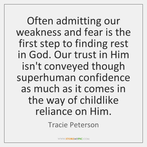 Often admitting our weakness and fear is the first step to finding ...