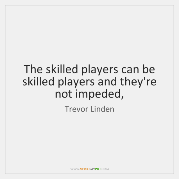 The skilled players can be skilled players and they're not impeded,