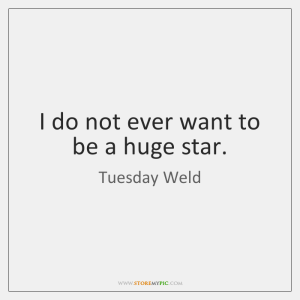 I do not ever want to be a huge star.