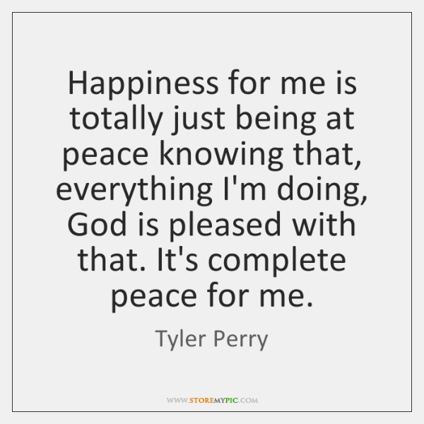 Happiness for me is totally just being at peace knowing that, everything ...