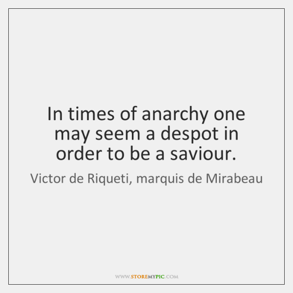 In times of anarchy one may seem a despot in order to ...