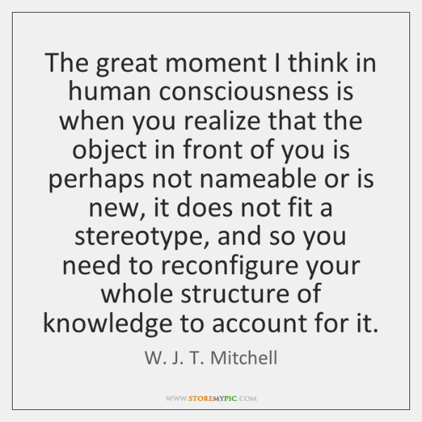 The great moment I think in human consciousness is when you realize ...