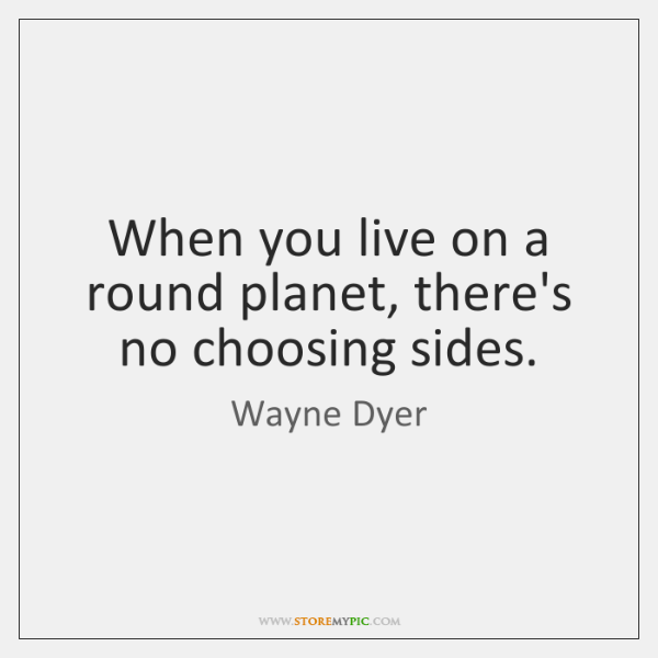 When you live on a round planet, there's no choosing sides.
