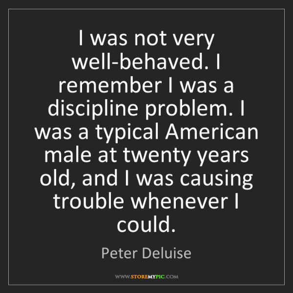 Peter Deluise: I was not very well-behaved. I remember I was a discipline...