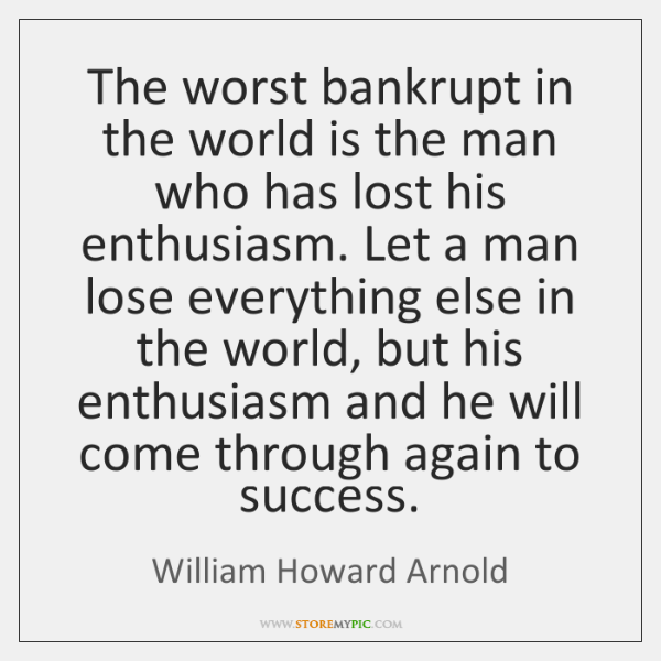 The worst bankrupt in the world is the man who has lost ...
