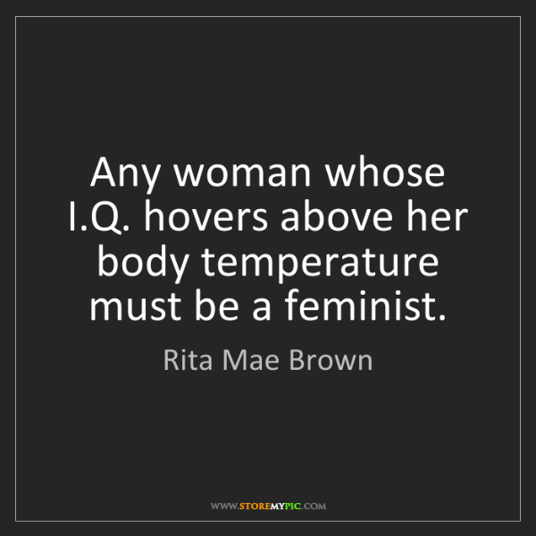 Rita Mae Brown: Any woman whose I.Q. hovers above her body temperature...