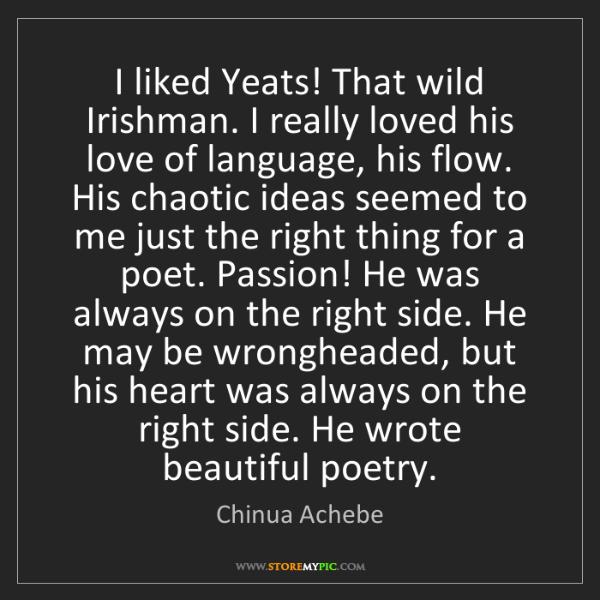 Chinua Achebe: I liked Yeats! That wild Irishman. I really loved his...