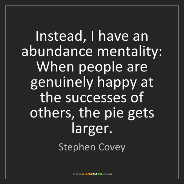 Stephen Covey: Instead, I have an abundance mentality: When people are...