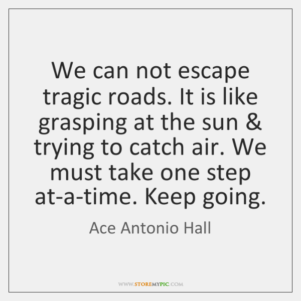 We can not escape tragic roads. It is like grasping at the ...