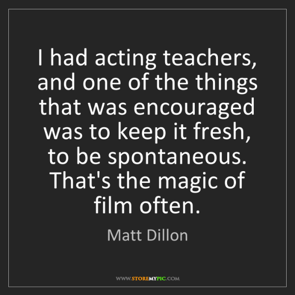 Matt Dillon: I had acting teachers, and one of the things that was...
