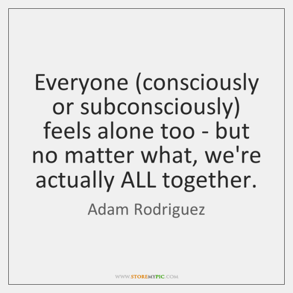 Everyone (consciously or subconsciously) feels alone too - but no matter what, ...