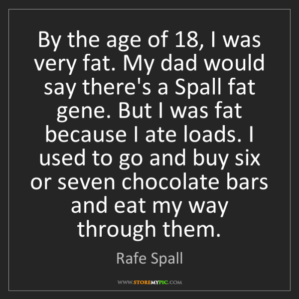 Rafe Spall: By the age of 18, I was very fat. My dad would say there's...