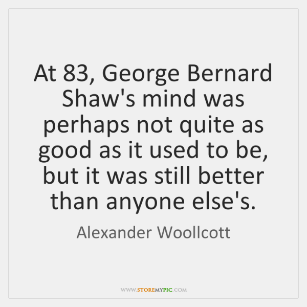 At 83, George Bernard Shaw's mind was perhaps not quite as good as ...