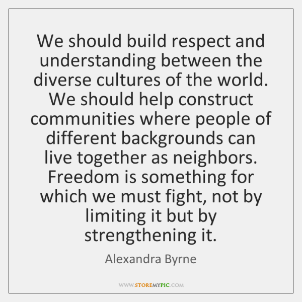 We should build respect and understanding between the diverse cultures of the ...