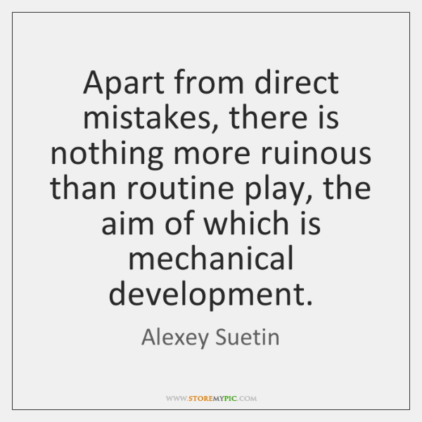 Apart from direct mistakes, there is nothing more ruinous than routine play, ...