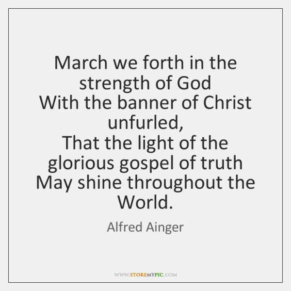 March we forth in the strength of God   With the banner of ...