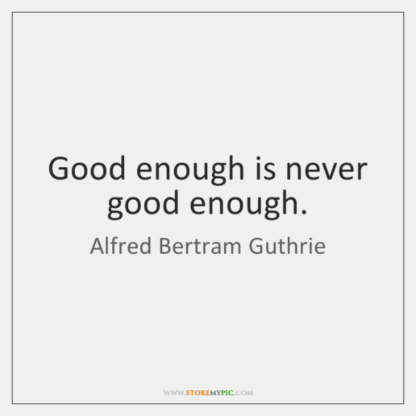Good enough is never good enough.