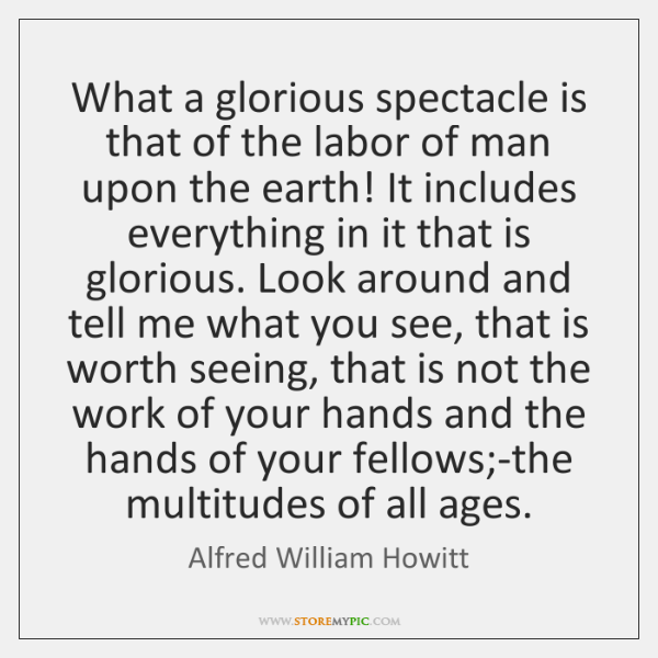 What a glorious spectacle is that of the labor of man upon ...